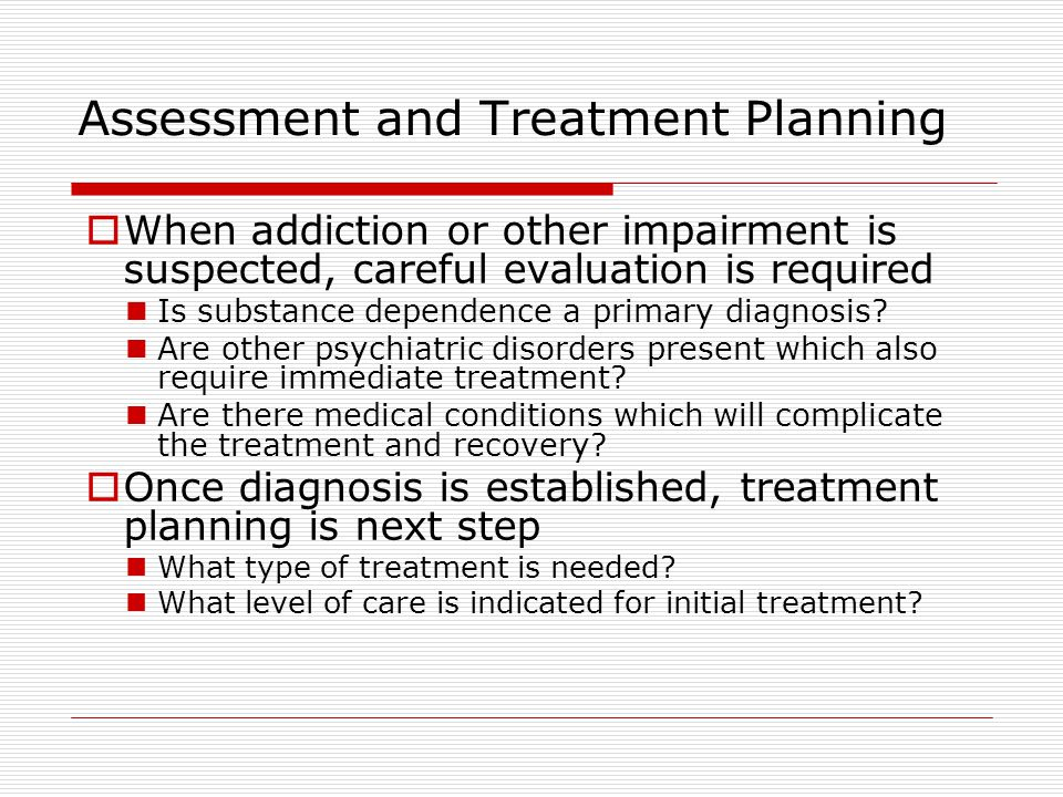 Assessment and Treatment Planning  When addiction or other impairment is suspected, careful evaluation is required Is substance dependence a primary diagnosis.