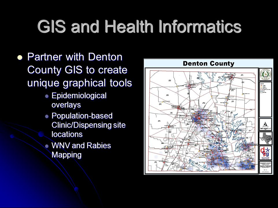 GIS and Health Informatics Partner with Denton County GIS to create unique graphical tools Partner with Denton County GIS to create unique graphical t