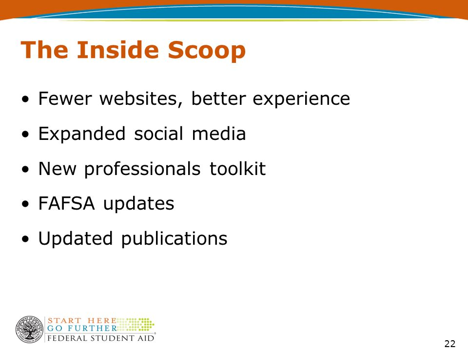 The Inside Scoop Fewer websites, better experience Expanded social media New professionals toolkit FAFSA updates Updated publications 22