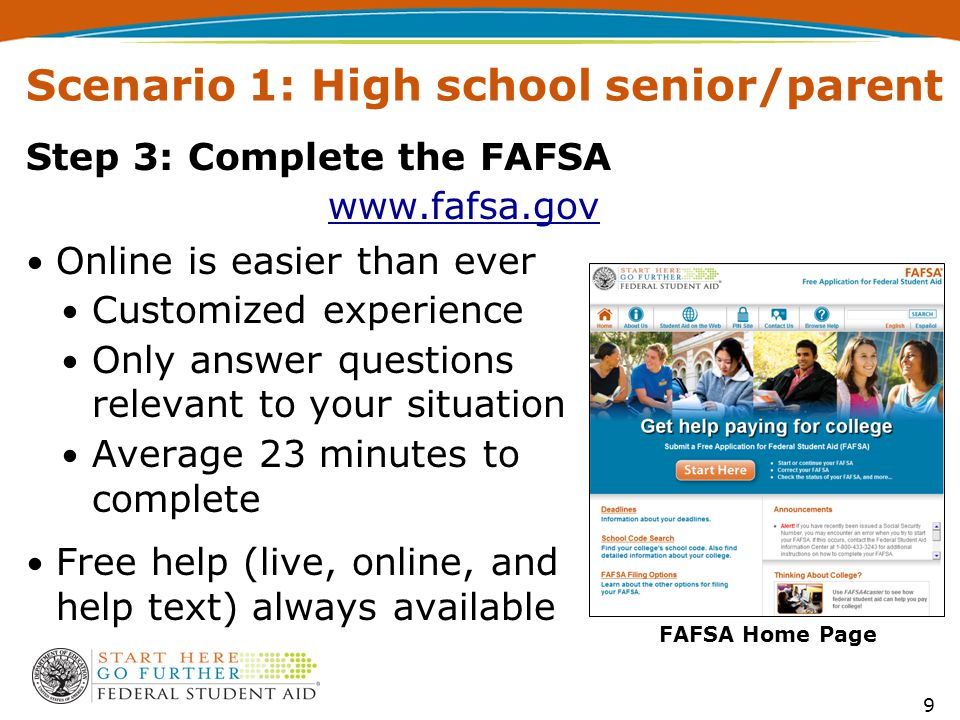 Step 3: Complete the FAFSA www.fafsa.gov 9 Online is easier than ever Customized experience Only answer questions relevant to your situation Average 23 minutes to complete Free help (live, online, and help text) always available Scenario 1: High school senior/parent FAFSA Home Page