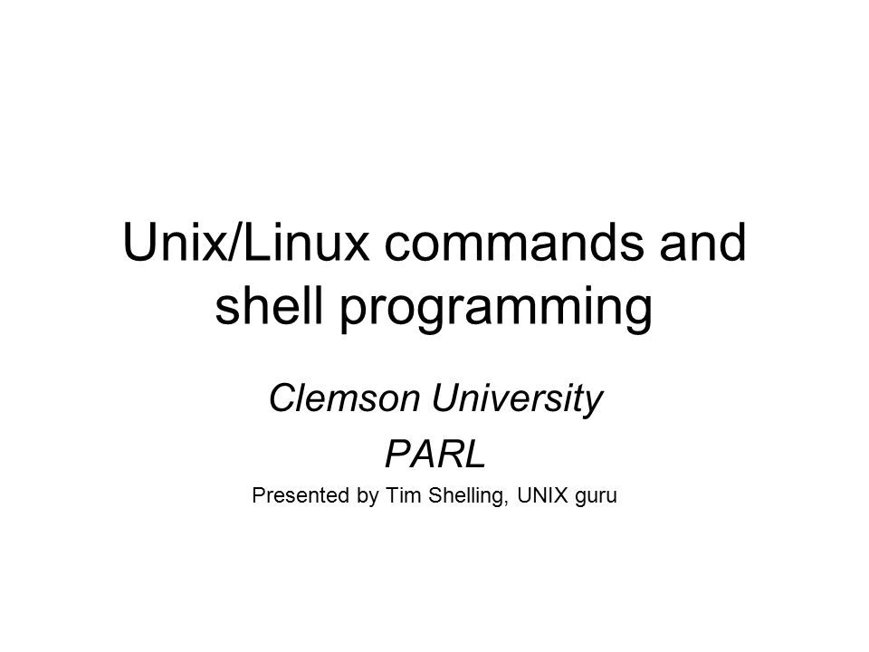 Unix/Linux commands and shell programming Clemson University PARL Presented by Tim Shelling, UNIX guru