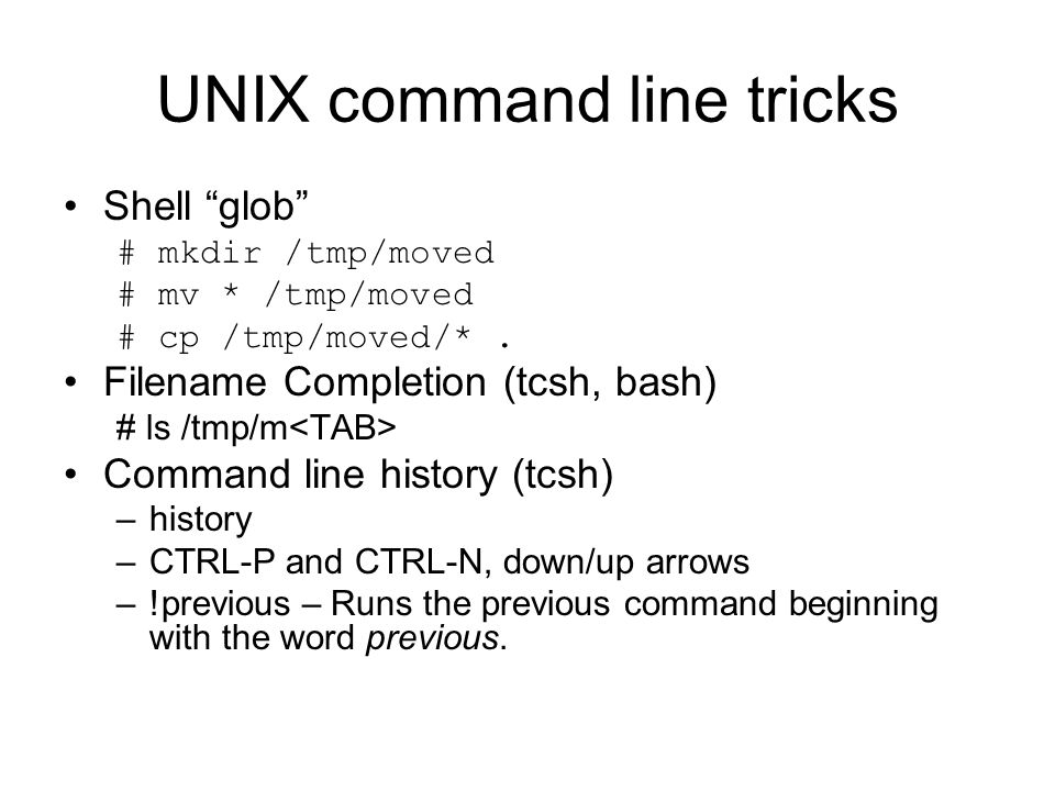 UNIX command line tricks Shell glob # mkdir /tmp/moved # mv * /tmp/moved # cp /tmp/moved/*.