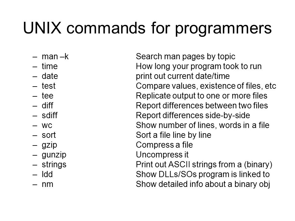 UNIX commands for programmers –man –kSearch man pages by topic –timeHow long your program took to run –dateprint out current date/time –testCompare values, existence of files, etc –teeReplicate output to one or more files –diffReport differences between two files –sdiffReport differences side-by-side –wcShow number of lines, words in a file –sortSort a file line by line –gzipCompress a file –gunzipUncompress it –stringsPrint out ASCII strings from a (binary) –lddShow DLLs/SOs program is linked to –nmShow detailed info about a binary obj