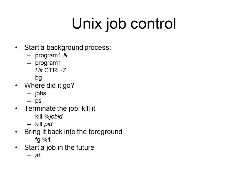 Unix job control Start a background process: –program1 & –program1 Hit CTRL-Z bg Where did it go.