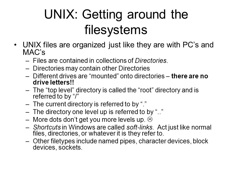 UNIX: Getting around the filesystems UNIX files are organized just like they are with PC's and MAC's –Files are contained in collections of Directories.