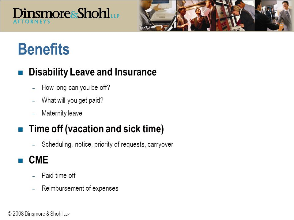 © 2008 Dinsmore & Shohl LLP Benefits n Disability Leave and Insurance – How long can you be off? – What will you get paid? – Maternity leave n Time of