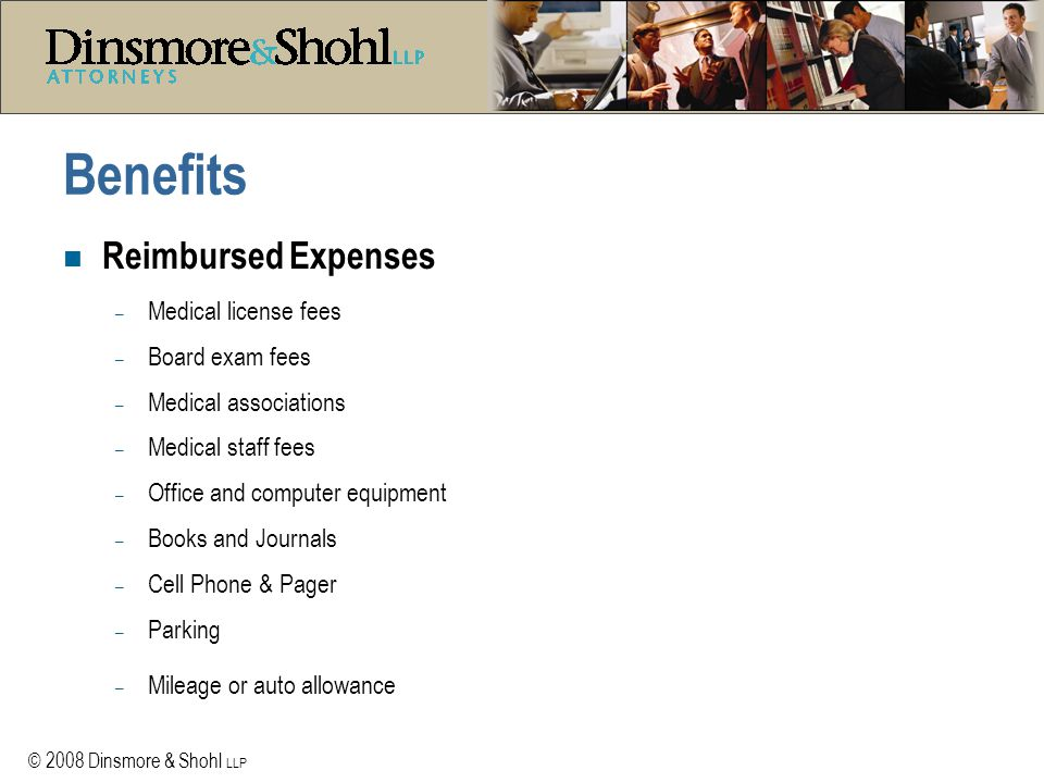 © 2008 Dinsmore & Shohl LLP Benefits n Reimbursed Expenses – Medical license fees – Board exam fees – Medical associations – Medical staff fees – Office and computer equipment – Books and Journals – Cell Phone & Pager – Parking – Mileage or auto allowance