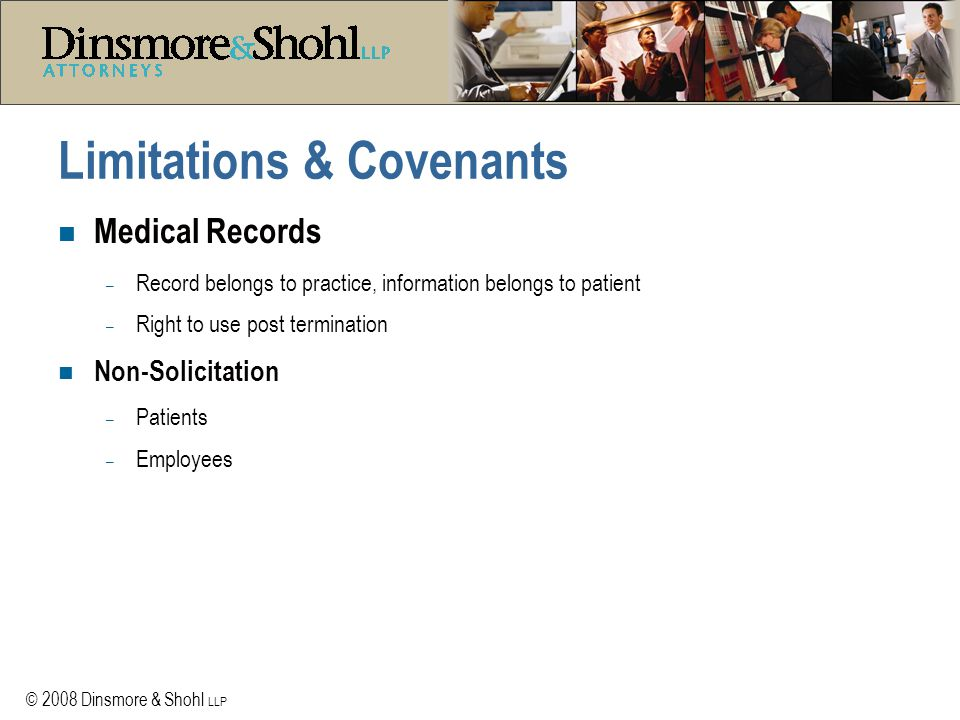 © 2008 Dinsmore & Shohl LLP Limitations & Covenants n Medical Records – Record belongs to practice, information belongs to patient – Right to use post termination n Non-Solicitation – Patients – Employees
