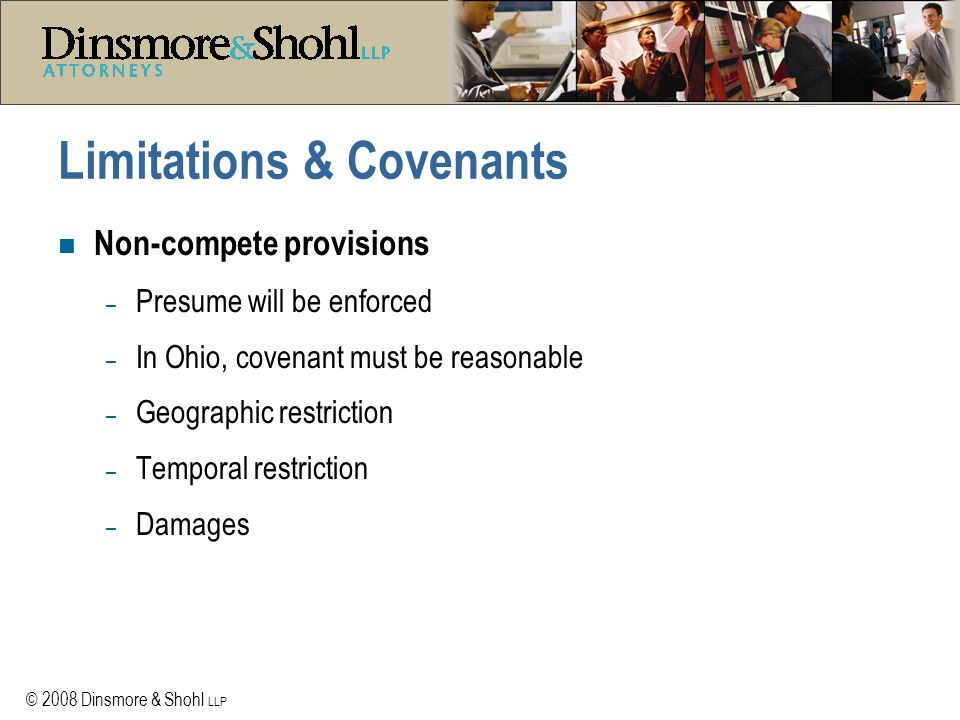 © 2008 Dinsmore & Shohl LLP Limitations & Covenants n Non-compete provisions – Presume will be enforced – In Ohio, covenant must be reasonable – Geographic restriction – Temporal restriction – Damages