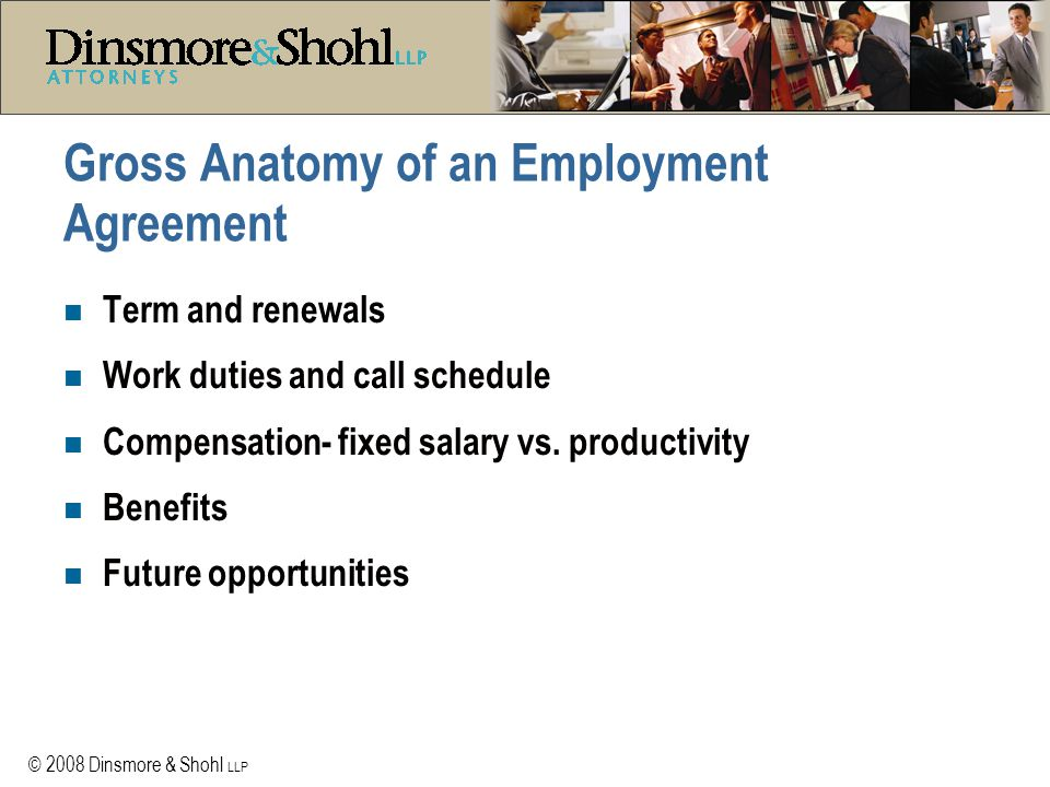 © 2008 Dinsmore & Shohl LLP Gross Anatomy of an Employment Agreement n Term and renewals n Work duties and call schedule n Compensation- fixed salary vs.