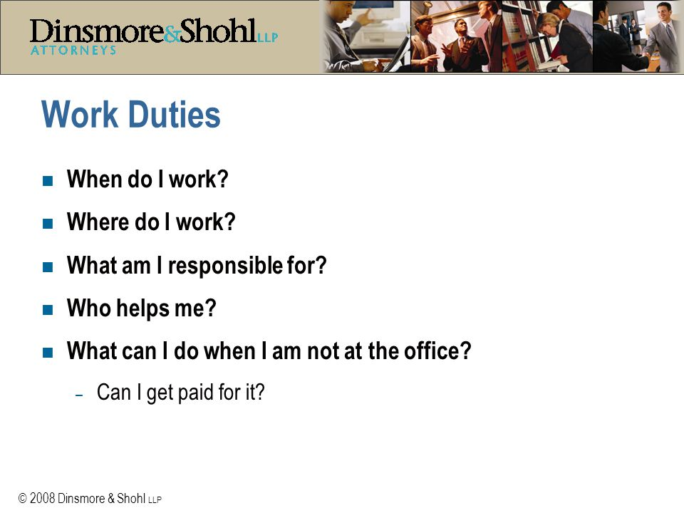 © 2008 Dinsmore & Shohl LLP Work Duties n When do I work? n Where do I work? n What am I responsible for? n Who helps me? n What can I do when I am no