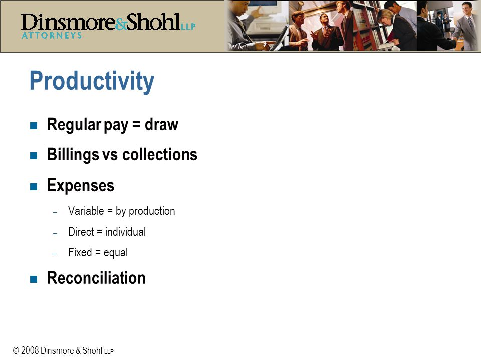 © 2008 Dinsmore & Shohl LLP Productivity n Regular pay = draw n Billings vs collections n Expenses – Variable = by production – Direct = individual – Fixed = equal n Reconciliation
