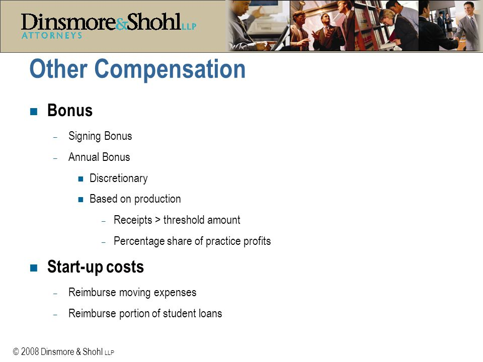 © 2008 Dinsmore & Shohl LLP Benefits n Insurance – Health insurance (single vs family) – Life, disability, accident insurance n Retirement plans – Eligibility – 401(k), profit sharing, pension plans – Employer contribution or match – Vesting