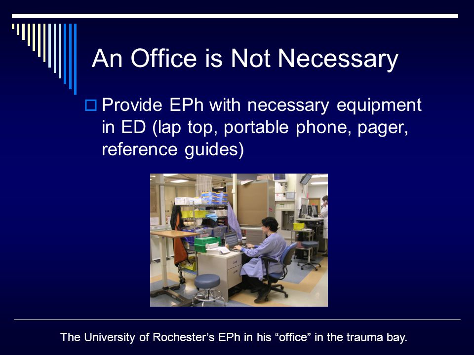 An Office is Not Necessary  Provide EPh with necessary equipment in ED (lap top, portable phone, pager, reference guides) The University of Rochester's EPh in his office in the trauma bay.