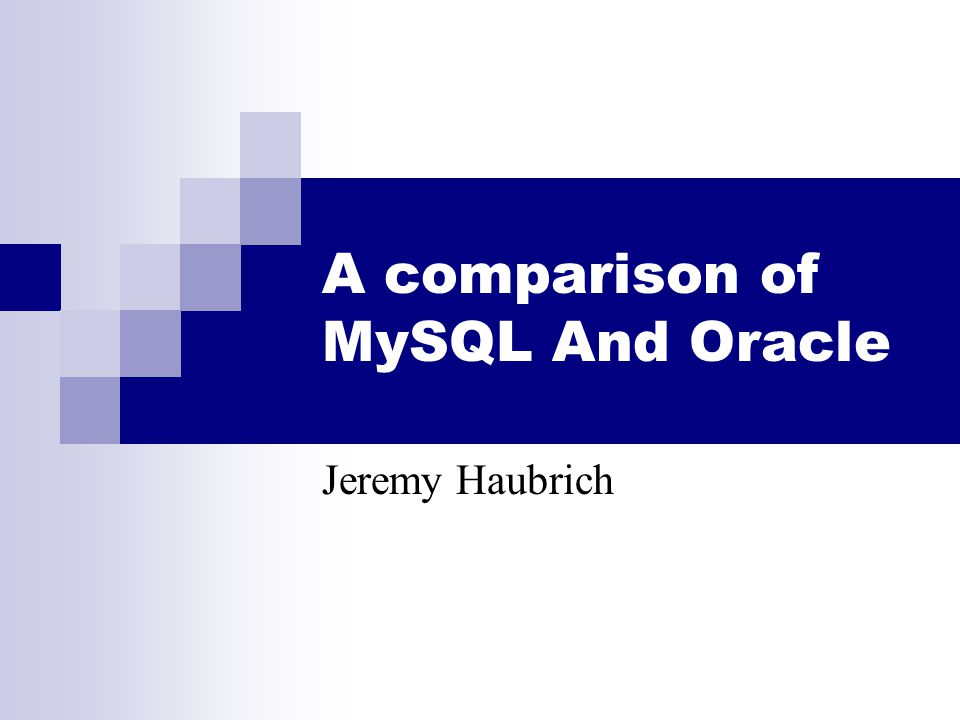 A comparison of MySQL And Oracle Jeremy Haubrich