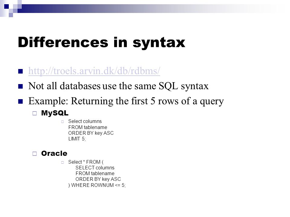 Differences in syntax http://troels.arvin.dk/db/rdbms/ Not all databases use the same SQL syntax Example: Returning the first 5 rows of a query  MySQL  Select columns FROM tablename ORDER BY key ASC LIMIT 5;  Oracle  Select * FROM ( SELECT columns FROM tablename ORDER BY key ASC ) WHERE ROWNUM <= 5;