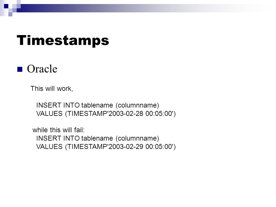 Timestamps Oracle This will work, INSERT INTO tablename (columnname) VALUES (TIMESTAMP 2003-02-28 00:05:00 ) while this will fail: INSERT INTO tablename (columnname) VALUES (TIMESTAMP 2003-02-29 00:05:00 )
