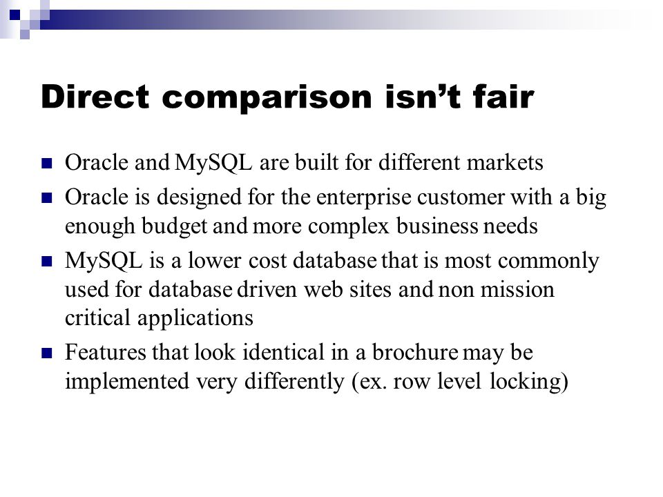 Direct comparison isn't fair Oracle and MySQL are built for different markets Oracle is designed for the enterprise customer with a big enough budget and more complex business needs MySQL is a lower cost database that is most commonly used for database driven web sites and non mission critical applications Features that look identical in a brochure may be implemented very differently (ex.