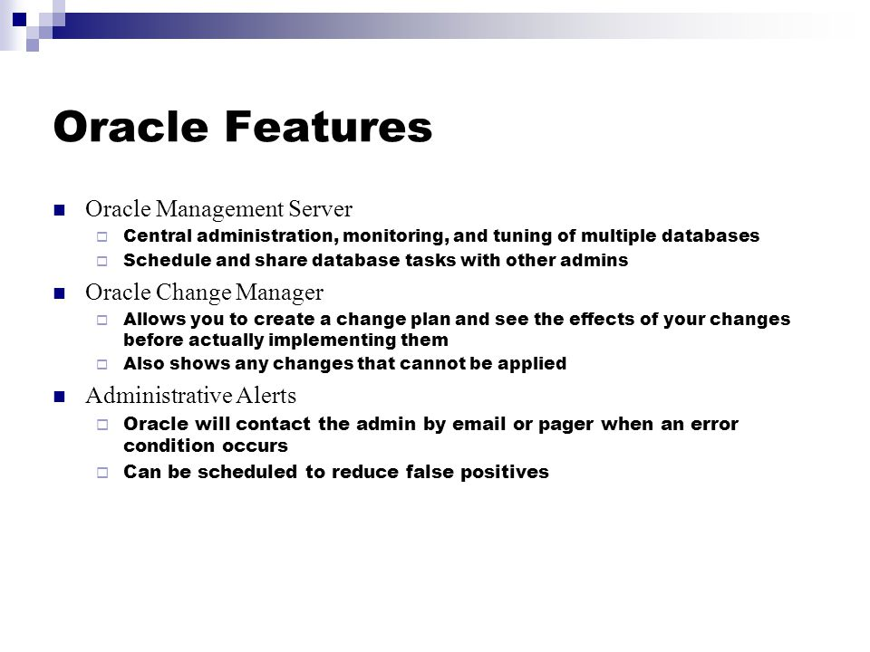 Oracle Features Oracle Management Server  Central administration, monitoring, and tuning of multiple databases  Schedule and share database tasks with other admins Oracle Change Manager  Allows you to create a change plan and see the effects of your changes before actually implementing them  Also shows any changes that cannot be applied Administrative Alerts  Oracle will contact the admin by email or pager when an error condition occurs  Can be scheduled to reduce false positives