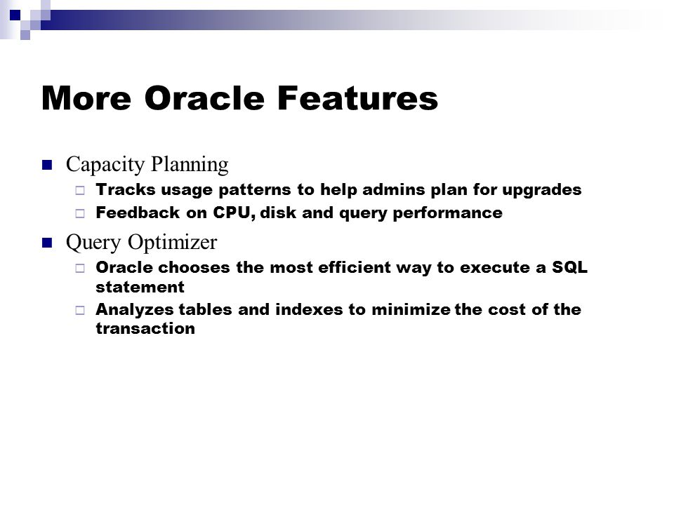 More Oracle Features Capacity Planning  Tracks usage patterns to help admins plan for upgrades  Feedback on CPU, disk and query performance Query Optimizer  Oracle chooses the most efficient way to execute a SQL statement  Analyzes tables and indexes to minimize the cost of the transaction