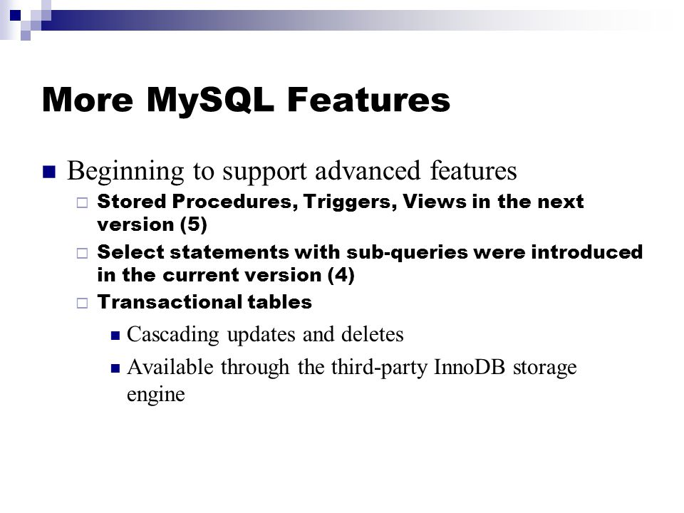 More MySQL Features Beginning to support advanced features  Stored Procedures, Triggers, Views in the next version (5)  Select statements with sub-queries were introduced in the current version (4)  Transactional tables Cascading updates and deletes Available through the third-party InnoDB storage engine