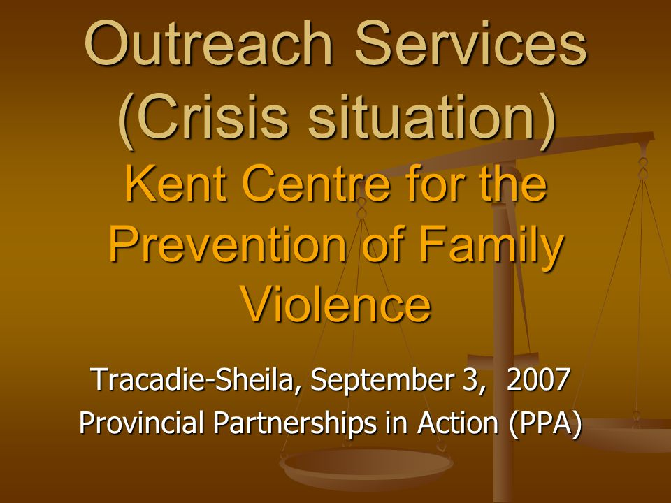 Outreach Services (Crisis situation) Kent Centre for the Prevention of Family Violence Tracadie-Sheila, September 3, 2007 Provincial Partnerships in A