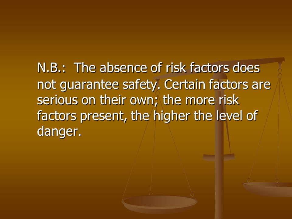 N.B.: The absence of risk factors does not guarantee safety. Certain factors are serious on their own; the more risk factors present, the higher the l