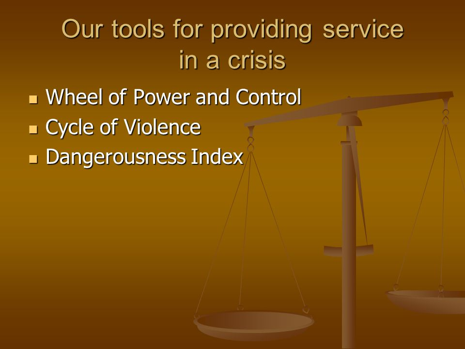 Our tools for providing service in a crisis Wheel of Power and Control Wheel of Power and Control Cycle of Violence Cycle of Violence Dangerousness Index Dangerousness Index