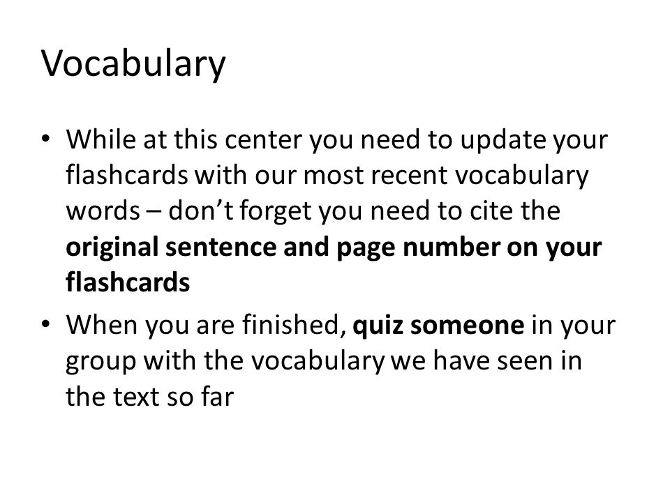 Vocabulary While at this center you need to update your flashcards with our most recent vocabulary words – don't forget you need to cite the original sentence and page number on your flashcards When you are finished, quiz someone in your group with the vocabulary we have seen in the text so far