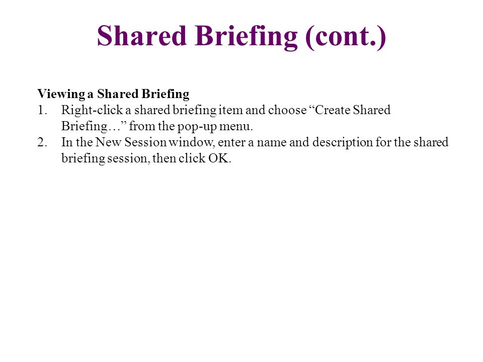 "Viewing a Shared Briefing 1.Right-click a shared briefing item and choose ""Create Shared Briefing…"" from the pop-up menu. 2.In the New Session window,"