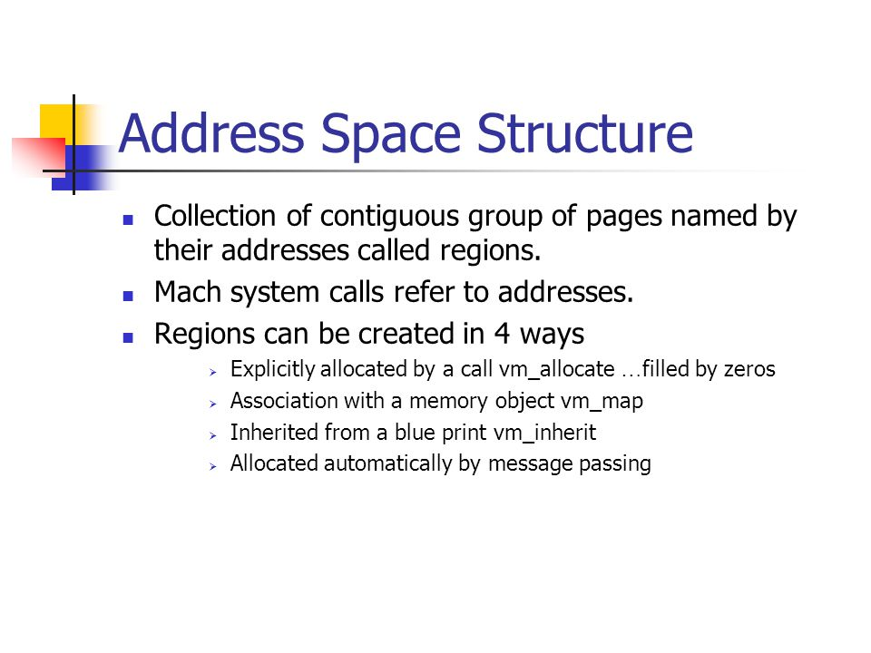 Address Space Structure Collection of contiguous group of pages named by their addresses called regions. Mach system calls refer to addresses. Regions