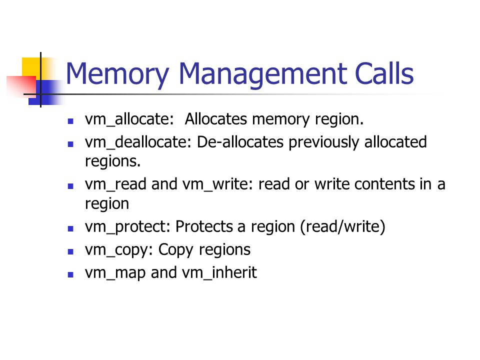 Memory Management Calls vm_allocate: Allocates memory region. vm_deallocate: De-allocates previously allocated regions. vm_read and vm_write: read or