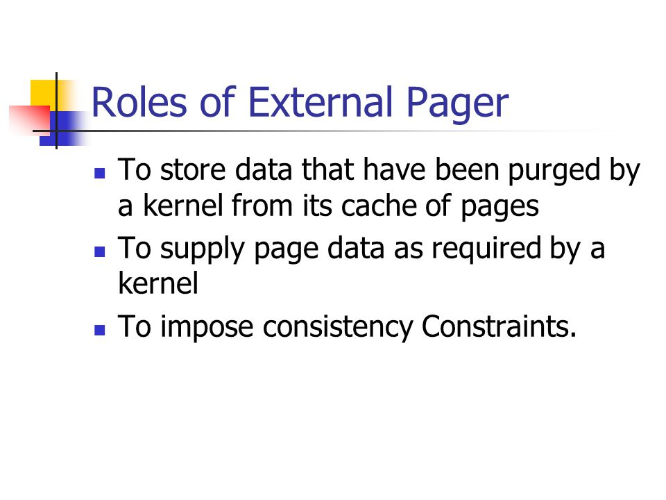 Roles of External Pager To store data that have been purged by a kernel from its cache of pages To supply page data as required by a kernel To impose