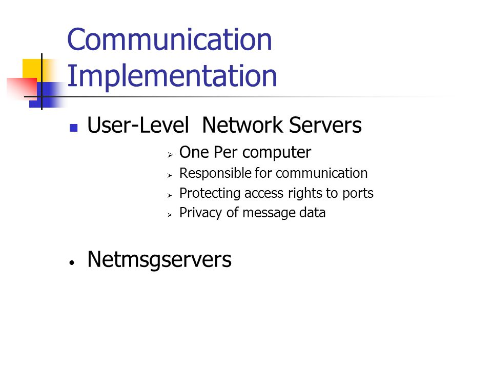 Communication Implementation User-Level Network Servers  One Per computer  Responsible for communication  Protecting access rights to ports  Privacy of message data Netmsgservers
