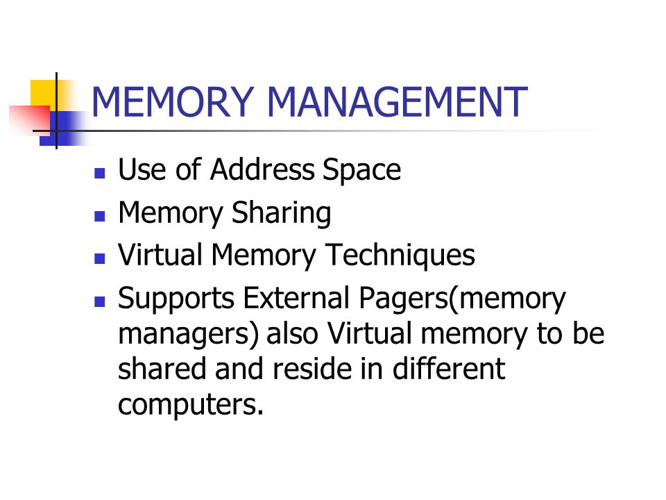 MEMORY MANAGEMENT Use of Address Space Memory Sharing Virtual Memory Techniques Supports External Pagers(memory managers) also Virtual memory to be shared and reside in different computers.