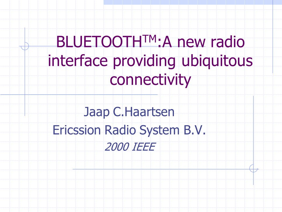 BLUETOOTH TM :A new radio interface providing ubiquitous connectivity Jaap C.Haartsen Ericssion Radio System B.V. 2000 IEEE