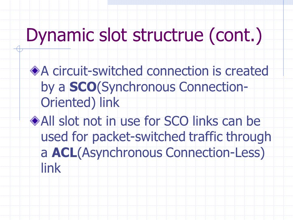 Dynamic slot structrue (cont.) A circuit-switched connection is created by a SCO(Synchronous Connection- Oriented) link All slot not in use for SCO li
