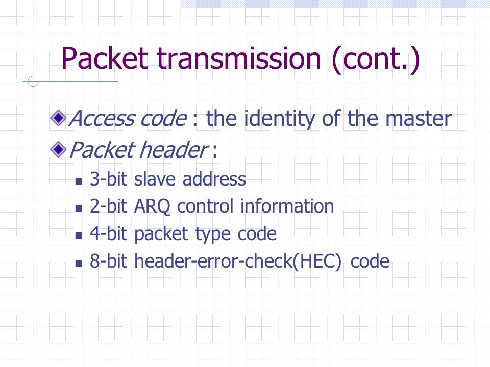 Packet transmission (cont.) Access code : the identity of the master Packet header : 3-bit slave address 2-bit ARQ control information 4-bit packet ty