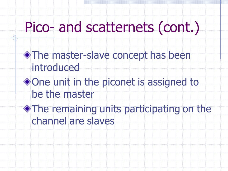 Pico- and scatternets (cont.) The master-slave concept has been introduced One unit in the piconet is assigned to be the master The remaining units pa