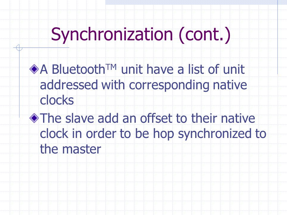 Synchronization (cont.) A Bluetooth TM unit have a list of unit addressed with corresponding native clocks The slave add an offset to their native clo