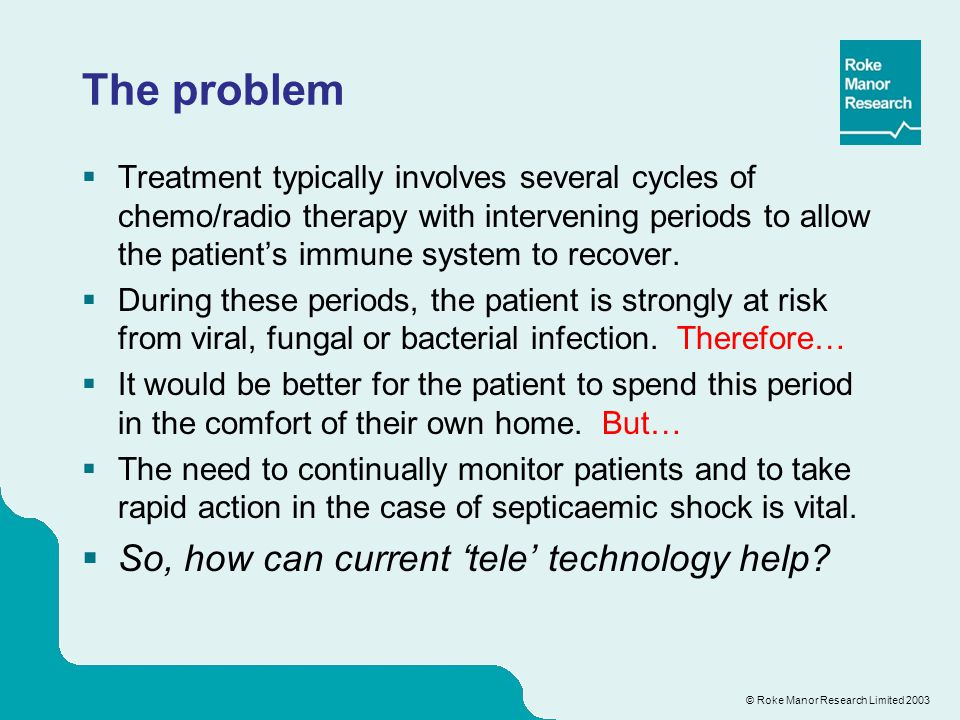 © Roke Manor Research Limited 2003 The problem  Treatment typically involves several cycles of chemo/radio therapy with intervening periods to allow the patient's immune system to recover.