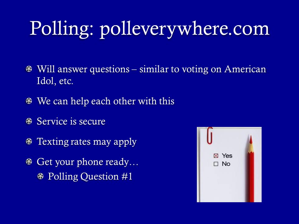 Polling: polleverywhere.com Will answer questions – similar to voting on American Idol, etc.