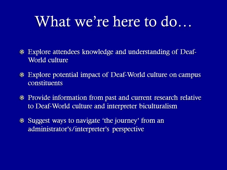 What we're here to do… Explore attendees knowledge and understanding of Deaf- World culture Explore potential impact of Deaf-World culture on campus constituents Provide information from past and current research relative to Deaf-World culture and interpreter biculturalism Suggest ways to navigate 'the journey' from an administrator's/interpreter's perspective