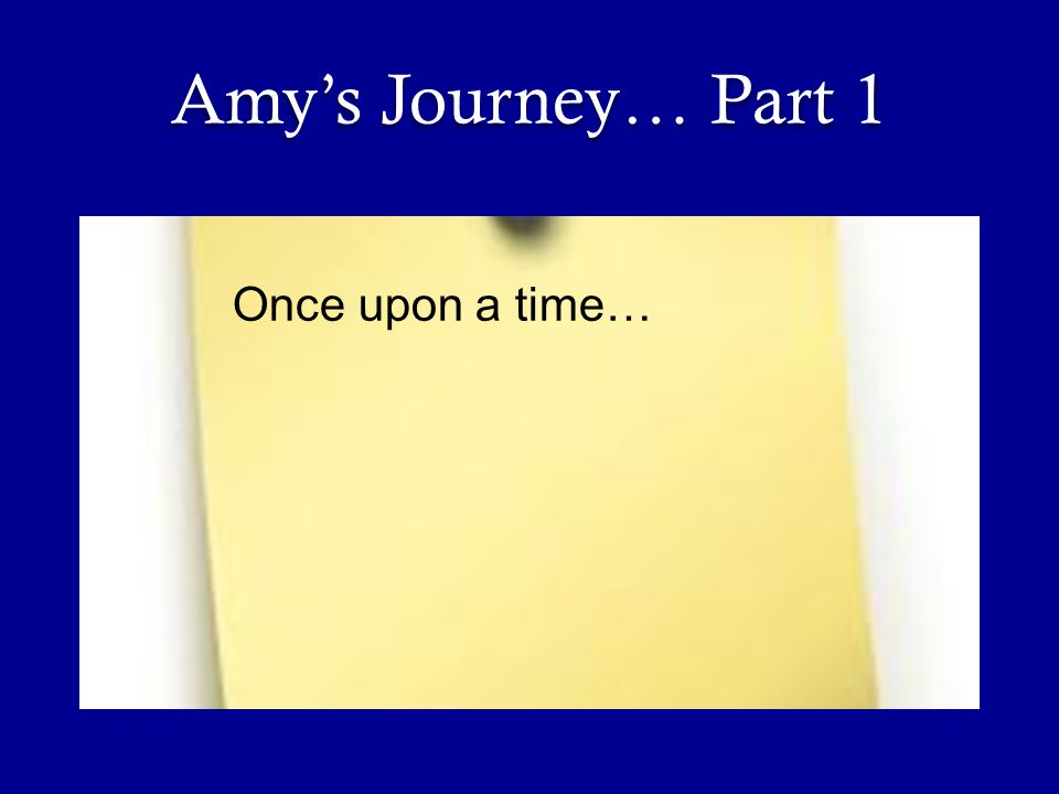 Amy's Journey… Part 1 Once upon a time…