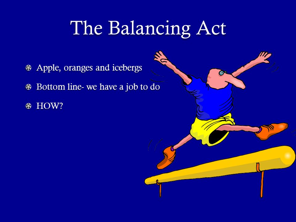 The Balancing Act Apple, oranges and icebergs Bottom line- we have a job to do HOW?