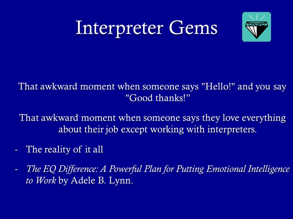 Interpreter Gems That awkward moment when someone says Hello! and you say Good thanks! That awkward moment when someone says they love everything about their job except working with interpreters.