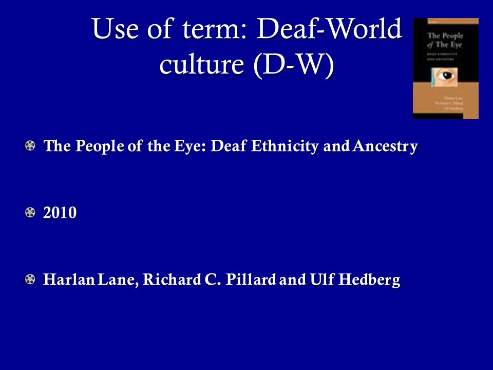 Use of term: Deaf-World culture (D-W) The People of the Eye: Deaf Ethnicity and Ancestry 2010 Harlan Lane, Richard C.