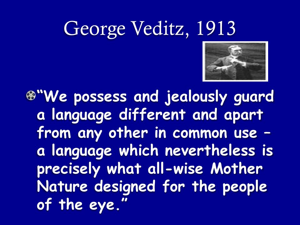 We possess and jealously guard a language different and apart from any other in common use – a language which nevertheless is precisely what all-wise Mother Nature designed for the people of the eye. George Veditz, 1913