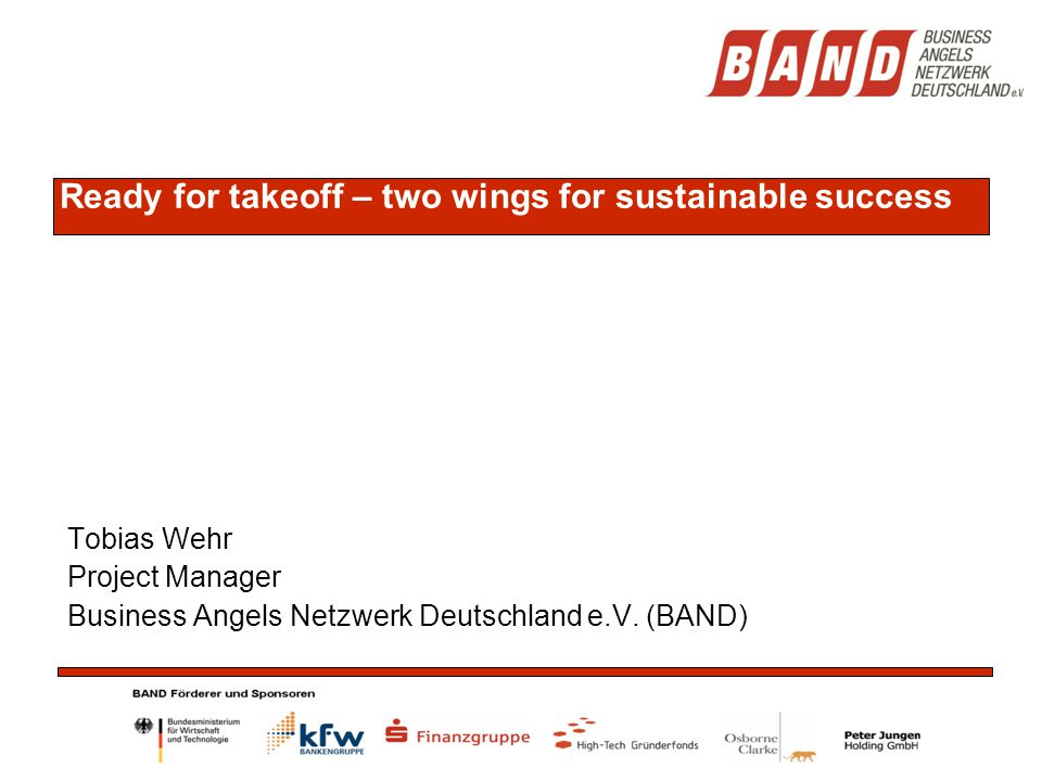 Ready for takeoff – two wings for sustainable success Tobias Wehr Project Manager Business Angels Netzwerk Deutschland e.V. (BAND)