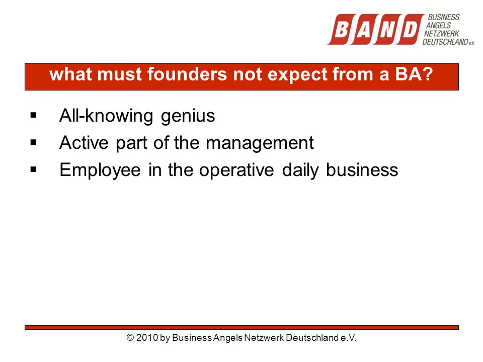 what must founders not expect from a BA?  All-knowing genius  Active part of the management  Employee in the operative daily business © 2010 by Bus